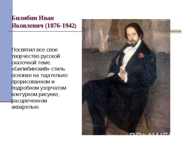 Посвятил все свое творчество русской сказочной теме. «Билибинский» стиль основан на тщательно прорисованном и подробном узорчатом контурном рисунке, расцвеченном акварелью.
