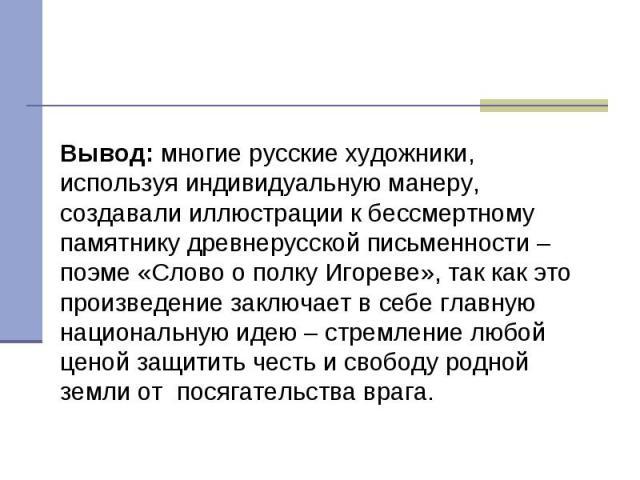 Вывод: многие русские художники, используя индивидуальную манеру, создавали иллюстрации к бессмертному памятнику древнерусской письменности – поэме «Слово о полку Игореве», так как это произведение заключает в себе главную национальную идею – стремл…