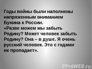 Годы войны были наполнены напряженным вниманием Бунина к России.«Разве можем мы