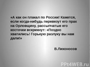 «А как он плакал по России! Кажется, если когда-нибудь перевезут его прах на Орл