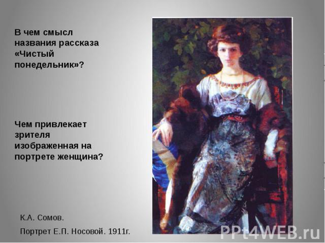 В чем смысл названия рассказа «Чистый понедельник»?Чем привлекает зрителя изображенная на портрете женщина?