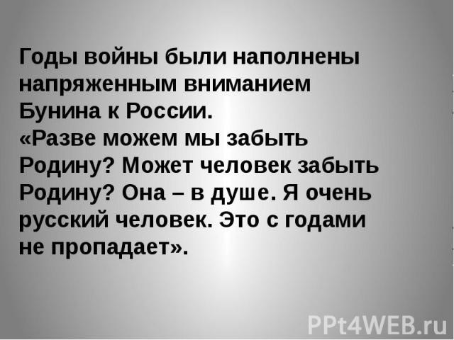 Годы войны были наполнены напряженным вниманием Бунина к России.«Разве можем мы забыть Родину? Может человек забыть Родину? Она – в душе. Я очень русский человек. Это с годами не пропадает».