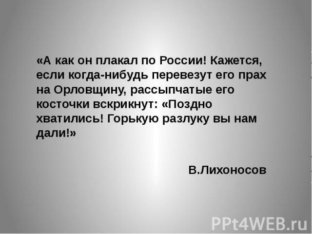 «А как он плакал по России! Кажется, если когда-нибудь перевезут его прах на Орловщину, рассыпчатые его косточки вскрикнут: «Поздно хватились! Горькую разлуку вы нам дали!» В.Лихоносов
