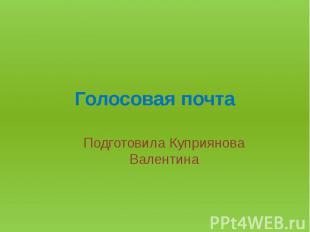 Голосовая почтаПодготовила Куприянова Валентина