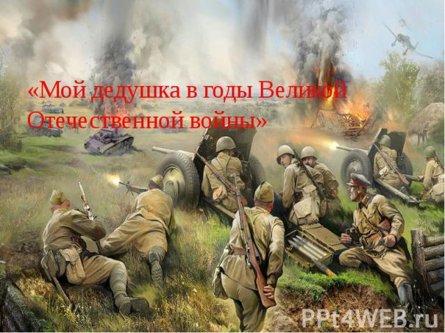 «Мой дедушка в годы Великой Отечественной войны»