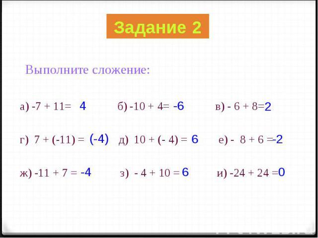 Выполните сложение: Выполните сложение: а) -7 + 11= б) -10 + 4= в) - 6 + 8= г) 7 + (-11) = д) 10 + (- 4) = е) - 8 + 6 = ж) -11 + 7 = з) - 4 + 10 = и) -24 + 24 =