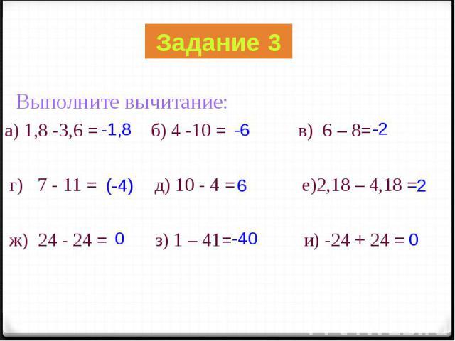 Выполните вычитание: Выполните вычитание: а) 1,8 -3,6 = б) 4 -10 = в) 6 – 8= г) 7 - 11 = д) 10 - 4 = е)2,18 – 4,18 = ж) 24 - 24 = з) 1 – 41= и) -24 + 24 =