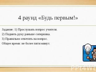 4 раунд «Будь первым!»Задание: 1) Прослушать вопрос учителя.2) Поднять руку рань