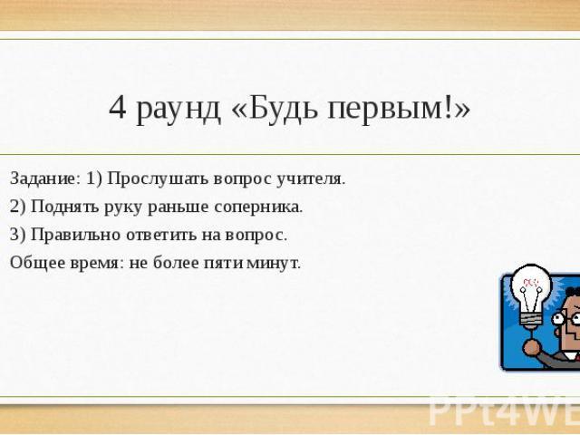 4 раунд «Будь первым!»Задание: 1) Прослушать вопрос учителя.2) Поднять руку раньше соперника.3) Правильно ответить на вопрос.Общее время: не более пяти минут.
