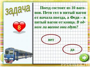 Поезд состоит из 10 ваго-нов. Петя сел в пятый вагон от начала поезда, а Федя –