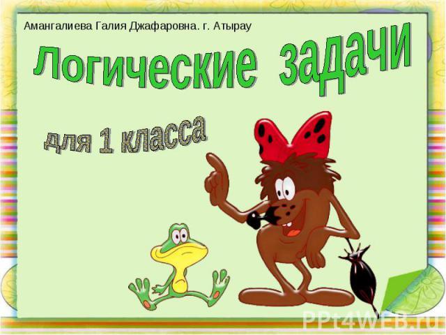 Амангалиева Галия Джафаровна. г. Атырау Логические задачидля 1 класса