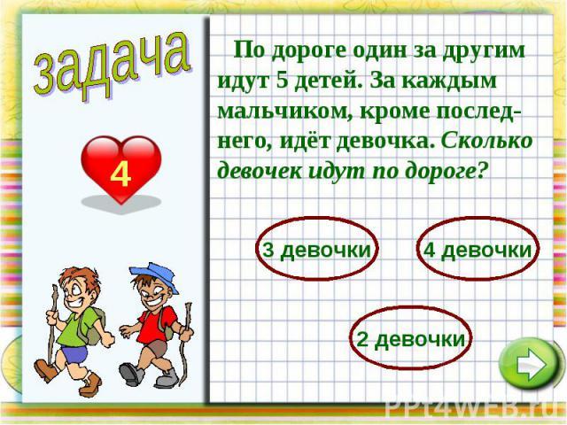 По дороге один за другим идут 5 детей. За каждым мальчиком, кроме послед-него, идёт девочка. Сколько девочек идут по дороге?