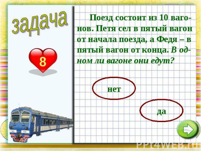 Поезд состоит из 10 ваго-нов. Петя сел в пятый вагон от начала поезда, а Федя – в пятый вагон от конца. В од-ном ли вагоне они едут?