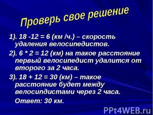 Проверь свое решение 1). 18 -12 = 6 (км /ч.) – скорость удаления велосипедистов.