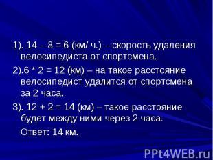 Проверь свое решение 1). 14 – 8 = 6 (км/ ч.) – скорость удаления велосипедиста о
