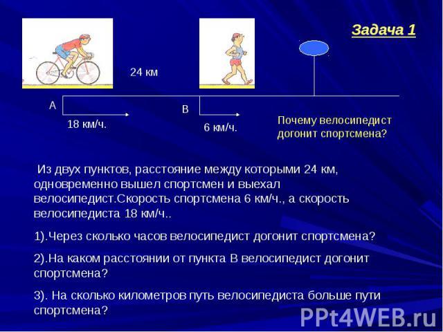Из двух пунктов, расстояние между которыми 24 км, одновременно вышел спортсмен и выехал велосипедист.Скорость спортсмена 6 км/ч., а скорость велосипедиста 18 км/ч..1).Через сколько часов велосипедист догонит спортсмена?2).На каком расстоянии от пунк…