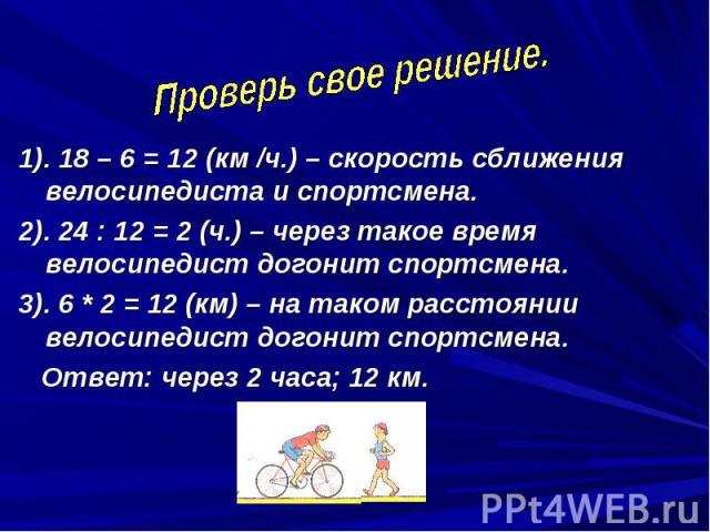 Проверь свое решение. 1). 18 – 6 = 12 (км /ч.) – скорость сближения велосипедиста и спортсмена.2). 24 : 12 = 2 (ч.) – через такое время велосипедист догонит спортсмена.3). 6 * 2 = 12 (км) – на таком расстоянии велосипедист догонит спортсмена. Ответ:…