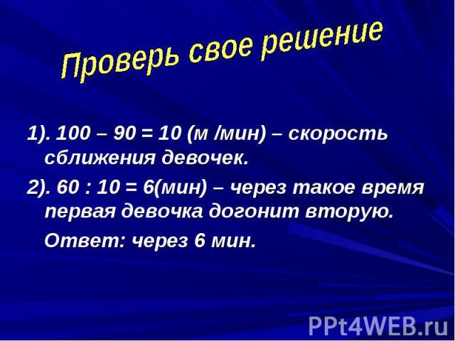 Проверь свое решение 1). 100 – 90 = 10 (м /мин) – скорость сближения девочек.2). 60 : 10 = 6(мин) – через такое время первая девочка догонит вторую. Ответ: через 6 мин.