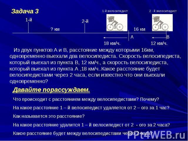 Из двух пунктов А и В, расстояние между которыми 16км, одновременно выехали два велосипедиста. Скорость велосипедиста, который выехал из пункта В, 12 км/ч., а скорость велосипедиста, который выехал из пункта А ,18 км/ч..Какое расстояние будет велоси…