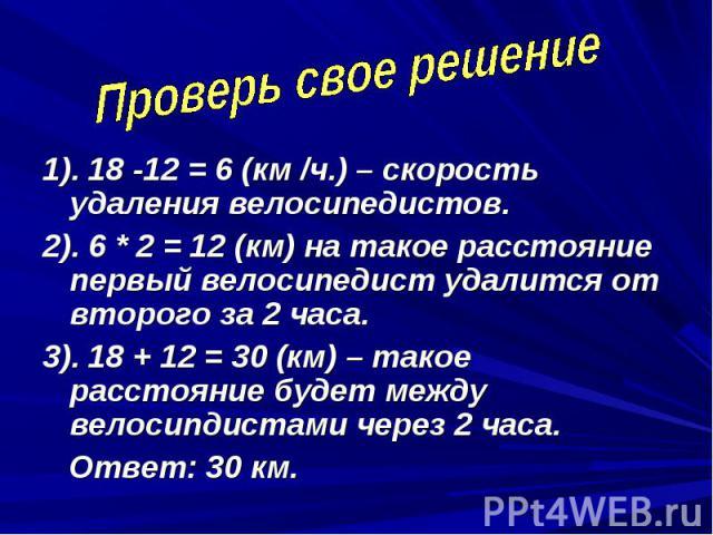 Проверь свое решение 1). 18 -12 = 6 (км /ч.) – скорость удаления велосипедистов.2). 6 * 2 = 12 (км) на такое расстояние первый велосипедист удалится от второго за 2 часа.3). 18 + 12 = 30 (км) – такое расстояние будет между велосипдистами через 2 час…