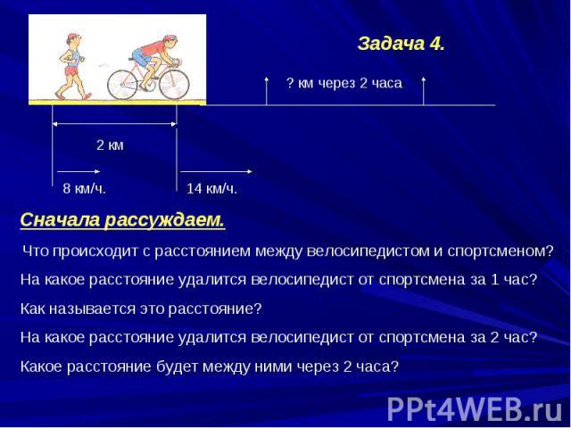 Сначала рассуждаем.Что происходит с расстоянием между велосипедистом и спортсменом?На какое расстояние удалится велосипедист от спортсмена за 1 час?Как называется это расстояние?На какое расстояние удалится велосипедист от спортсмена за 2 час?Какое …