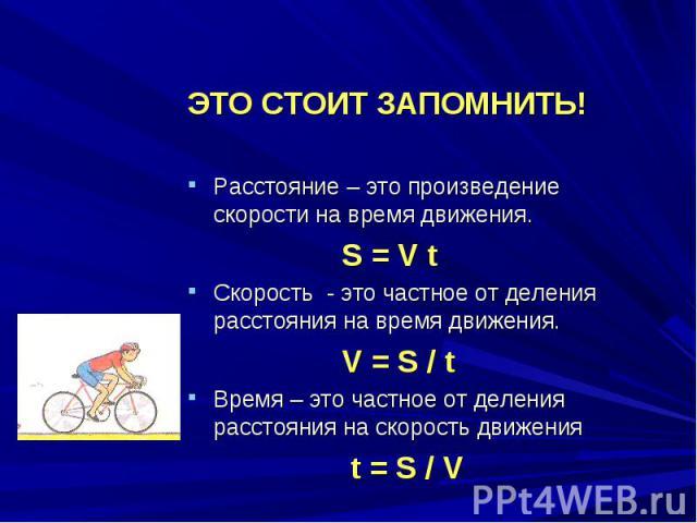 ЭТО СТОИТ ЗАПОМНИТЬ!Расстояние – это произведение скорости на время движения. S = V tСкорость - это частное от деления расстояния на время движения. V = S / tВремя – это частное от деления расстояния на скорость движения t = S / V