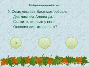Выбери правильный ответ. 9. Семь листьев Вася сам собрал,Два листика Алеша дал.С