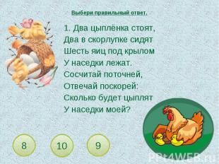 Выбери правильный ответ. 1. Два цыплёнка стоят,Два в скорлупке сидятШесть яиц по