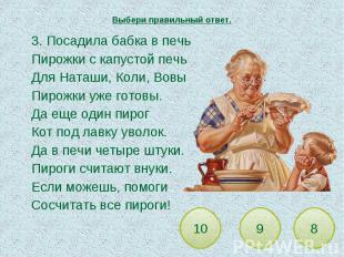 Выбери правильный ответ. 3. Посадила бабка в печьПирожки с капустой печьДля Ната