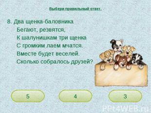 Выбери правильный ответ. 8. Два щенка-баловникаБегают, резвятся,К шалунишкам три