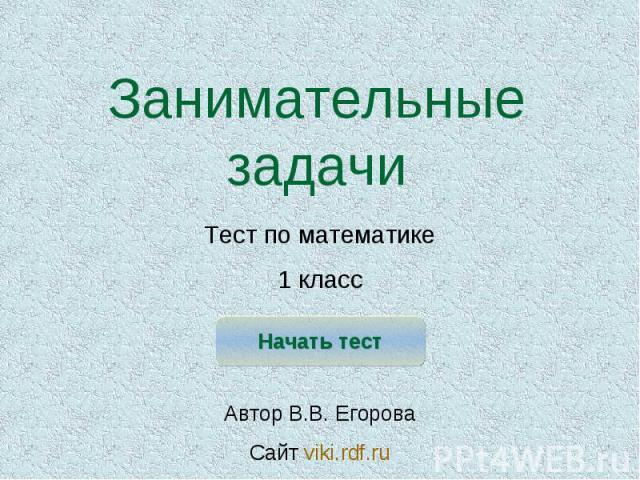Занимательные задачи Тест по математике1 класс Автор В.В. ЕгороваСайт viki.rdf.ru