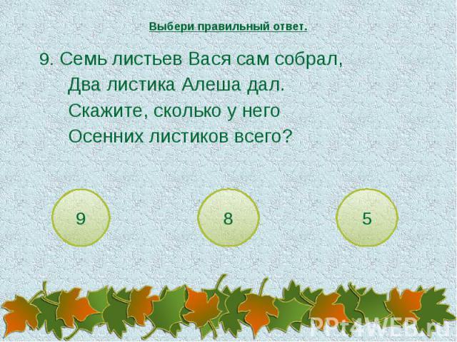Выбери правильный ответ. 9. Семь листьев Вася сам собрал,Два листика Алеша дал.Скажите, сколько у негоОсенних листиков всего?