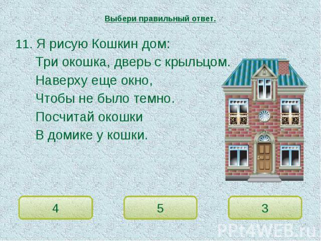 Выбери правильный ответ. 11. Я рисую Кошкин дом:Три окошка, дверь с крыльцом.Наверху еще окно,Чтобы не было темно.Посчитай окошкиВ домике у кошки.