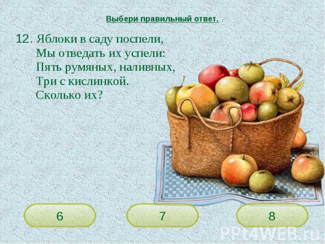 Выбери правильный ответ. 12. Яблоки в саду поспели,Мы отведать их успели:Пять румяных, наливных,Три с кислинкой. Сколько их?