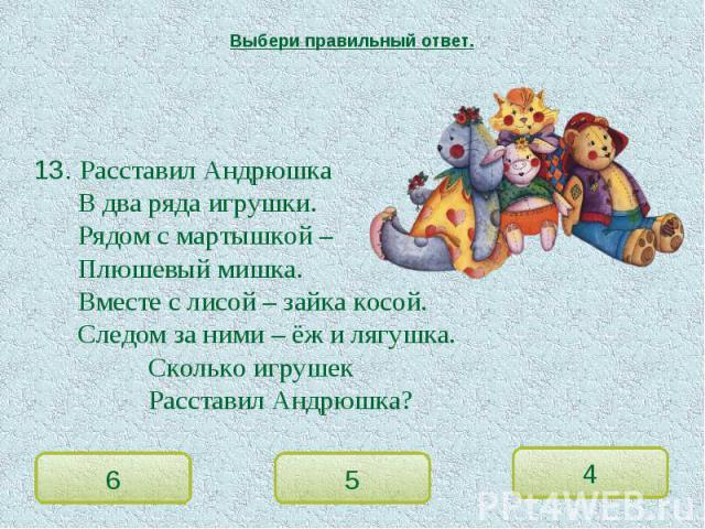 Выбери правильный ответ. 13. Расставил АндрюшкаВ два ряда игрушки.Рядом с мартышкой –Плюшевый мишка.Вместе с лисой – зайка косой.Следом за ними – ёж и лягушка.Сколько игрушек Расставил Андрюшка?