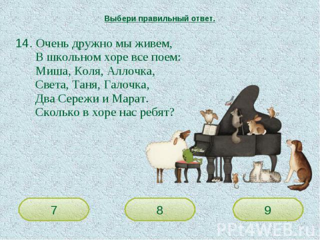 Выбери правильный ответ. 14. Очень дружно мы живем,В школьном хоре все поем:Миша, Коля, Аллочка,Света, Таня, Галочка,Два Сережи и Марат.Сколько в хоре нас ребят?