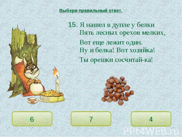Выбери правильный ответ. 15. Я нашел в дупле у белкиПять лесных орехов мелких,Вот еще лежит один.Ну и белка! Вот хозяйка!Ты орешки сосчитай-ка!
