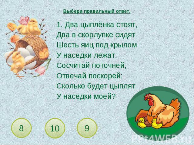 Выбери правильный ответ. 1. Два цыплёнка стоят,Два в скорлупке сидятШесть яиц под крыломУ наседки лежат.Сосчитай поточней,Отвечай поскорей:Сколько будет цыплятУ наседки моей?