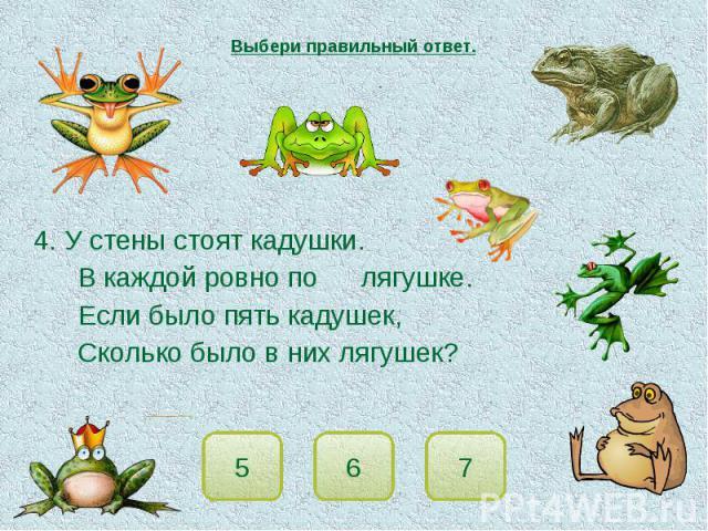 Выбери правильный ответ. 4. У стены стоят кадушки.В каждой ровно по лягушке.Если было пять кадушек,Сколько было в них лягушек?