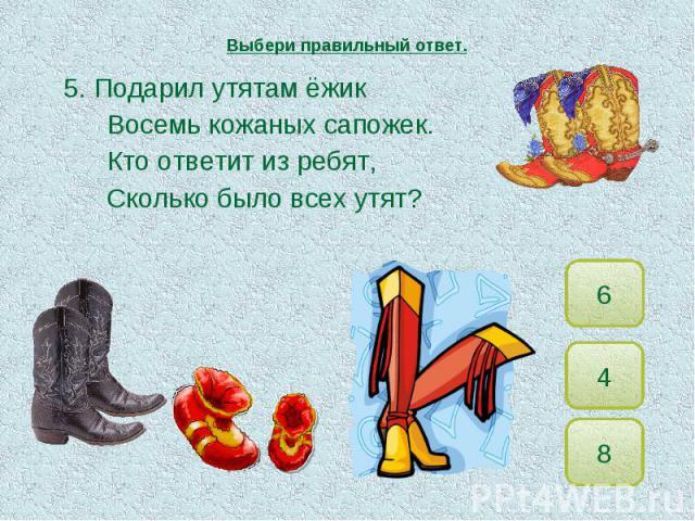 Выбери правильный ответ. 5. Подарил утятам ёжикВосемь кожаных сапожек.Кто ответит из ребят,Сколько было всех утят?