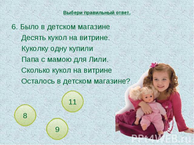 Выбери правильный ответ. 6. Было в детском магазинеДесять кукол на витрине.Куколку одну купилиПапа с мамою для Лили.Сколько кукол на витринеОсталось в детском магазине?