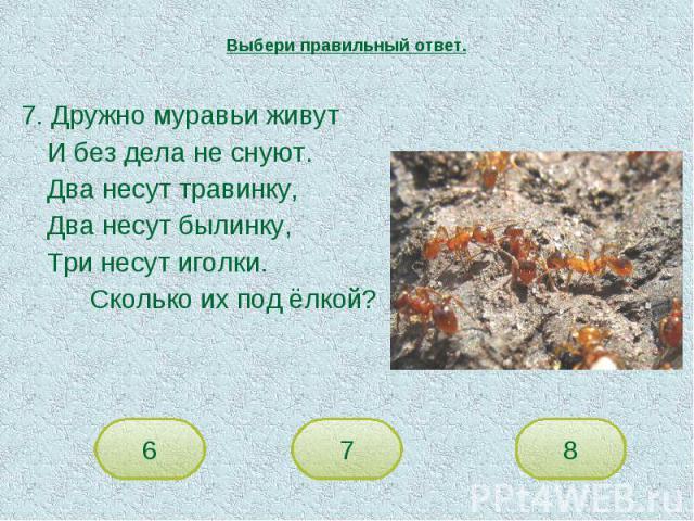 Выбери правильный ответ. 7. Дружно муравьи живутИ без дела не снуют.Два несут травинку,Два несут былинку,Три несут иголки.Сколько их под ёлкой?