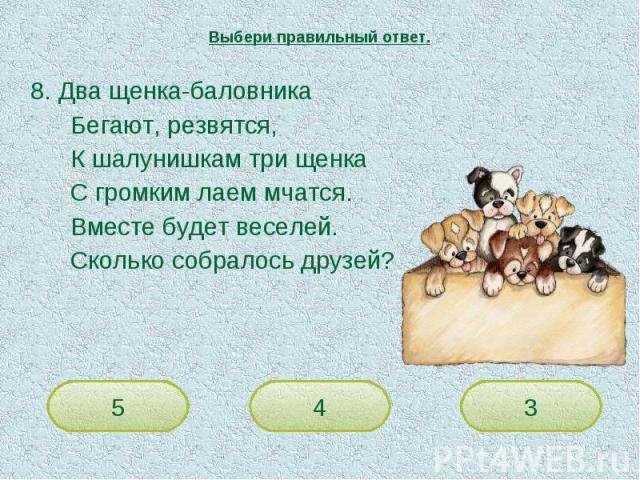 Выбери правильный ответ. 8. Два щенка-баловникаБегают, резвятся,К шалунишкам три щенкаС громким лаем мчатся.Вместе будет веселей.Сколько собралось друзей?