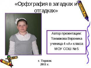 «Орфография в загадках и отгадках» Автор презентации:Токмакова Вероникаученица 4