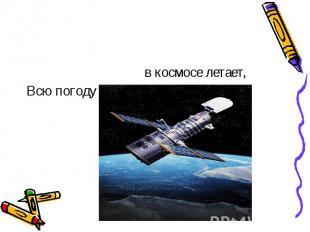 в космосе летает,Всю погоду в мире знает . ( Спутник )