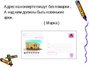 Адрес на конверте пишут без помарки ,А над ним должны быть новенькиеарки. ( Марк