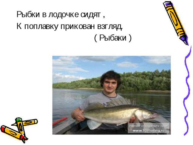 Рыбки в лодочке сидят ,К поплавку прикован взгляд. ( Рыбаки )