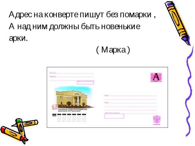 Адрес на конверте пишут без помарки ,А над ним должны быть новенькиеарки. ( Марка )