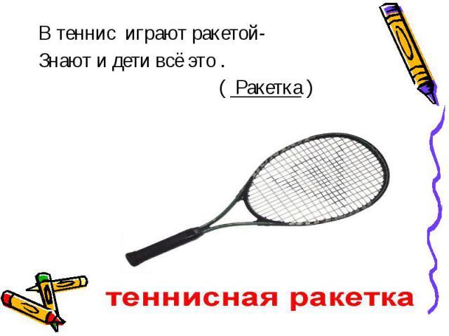 В теннис играют ракетой-Знают и дети всё это . ( Ракетка )