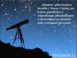 Давайте рассмотрим на небо с Земли. Сейчас мы с вами находимся в современной обс